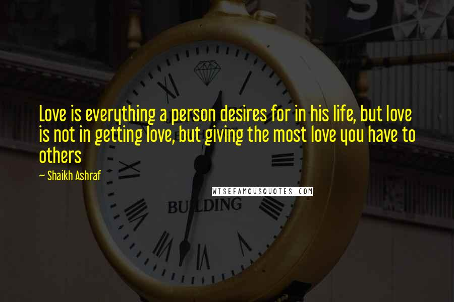 Shaikh Ashraf quotes: Love is everything a person desires for in his life, but love is not in getting love, but giving the most love you have to others