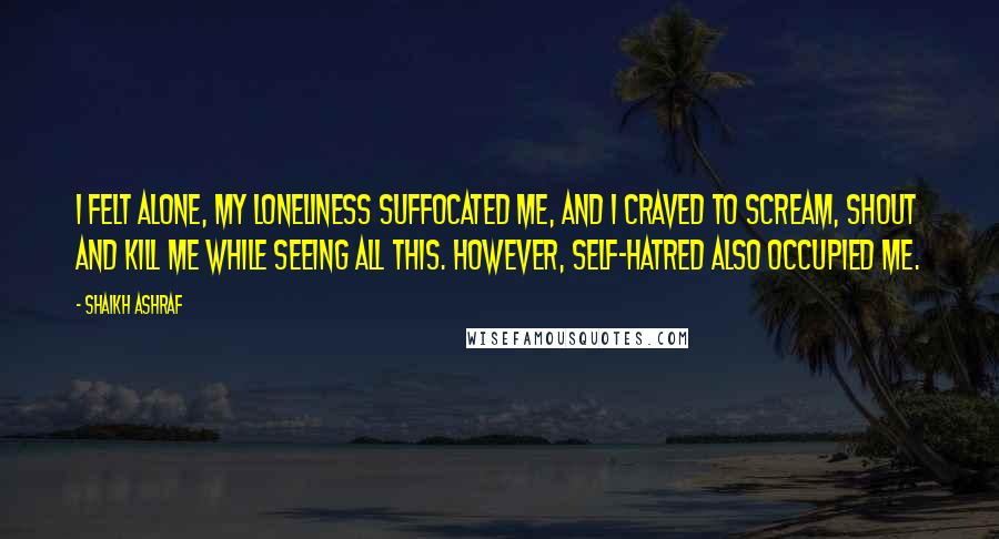 Shaikh Ashraf quotes: I felt alone, my loneliness suffocated me, and I craved to scream, shout and kill me while seeing all this. However, self-hatred also occupied me.