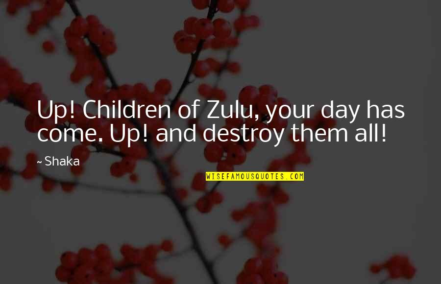 Shaka Zulu's Quotes By Shaka: Up! Children of Zulu, your day has come.