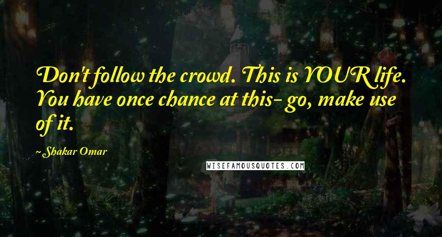 Shakar Omar quotes: Don't follow the crowd. This is YOUR life. You have once chance at this- go, make use of it.