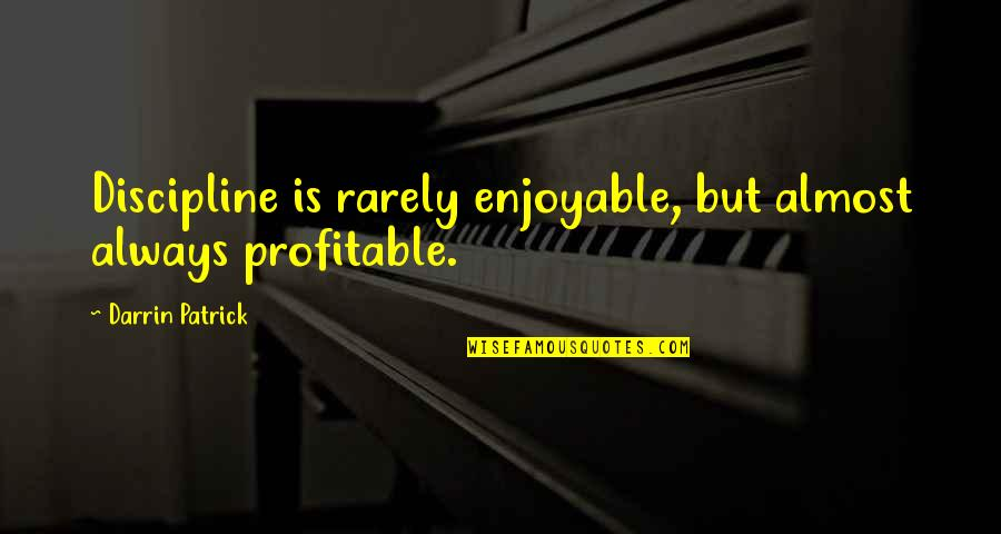 Shake Back Quotes By Darrin Patrick: Discipline is rarely enjoyable, but almost always profitable.