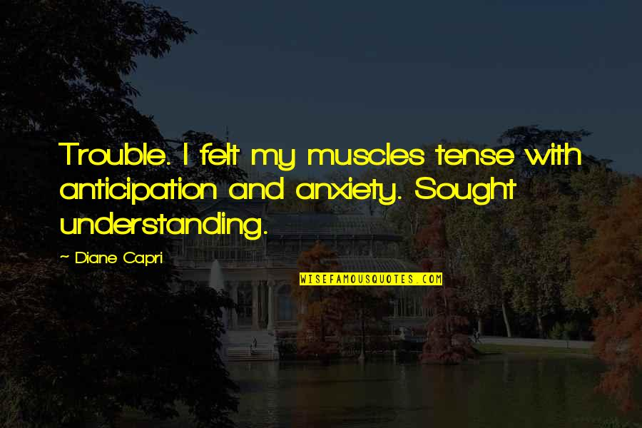 Shaker Philosophy Quotes By Diane Capri: Trouble. I felt my muscles tense with anticipation