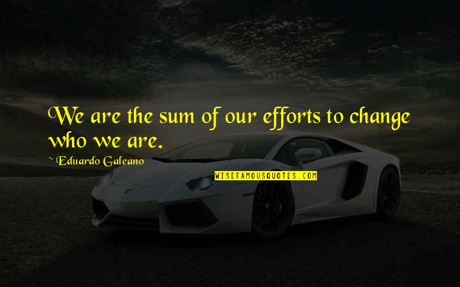 Shaker Philosophy Quotes By Eduardo Galeano: We are the sum of our efforts to