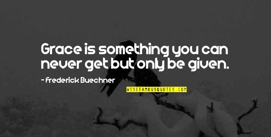 Shaker Philosophy Quotes By Frederick Buechner: Grace is something you can never get but