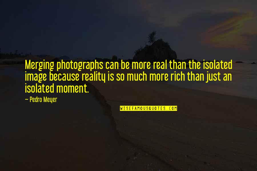 Shaker Philosophy Quotes By Pedro Meyer: Merging photographs can be more real than the