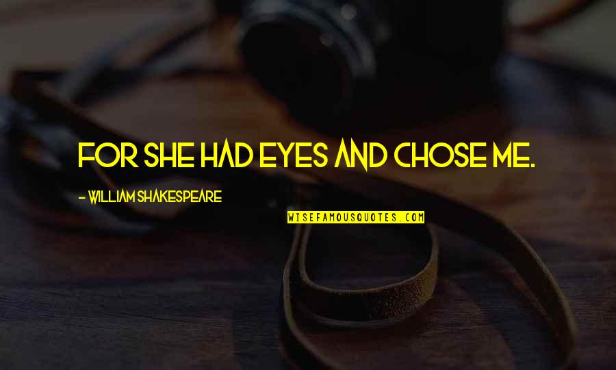Shakespeare Beauty Love Quotes By William Shakespeare: For she had eyes and chose me.
