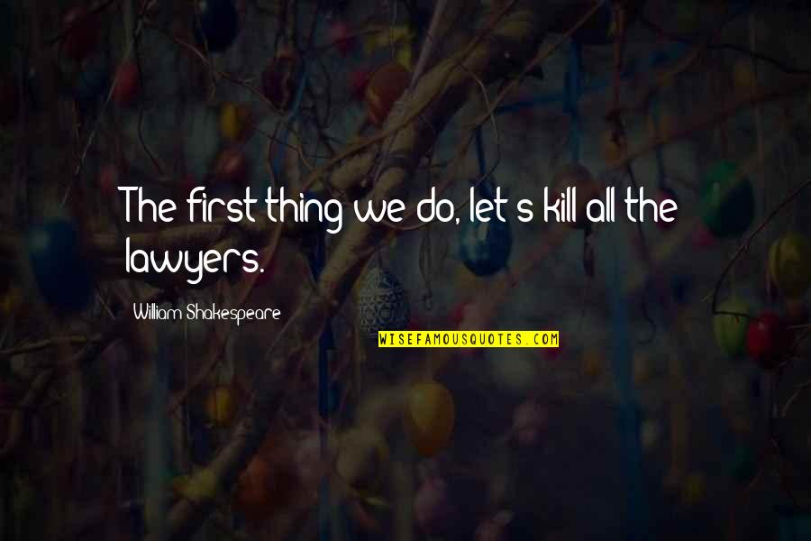 Shakespeare Lawyers Quotes By William Shakespeare: The first thing we do, let's kill all