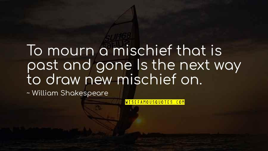 Shakespeare Mischief Quotes By William Shakespeare: To mourn a mischief that is past and