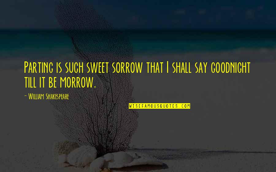 Shakespeare Parting Quotes By William Shakespeare: Parting is such sweet sorrow that I shall