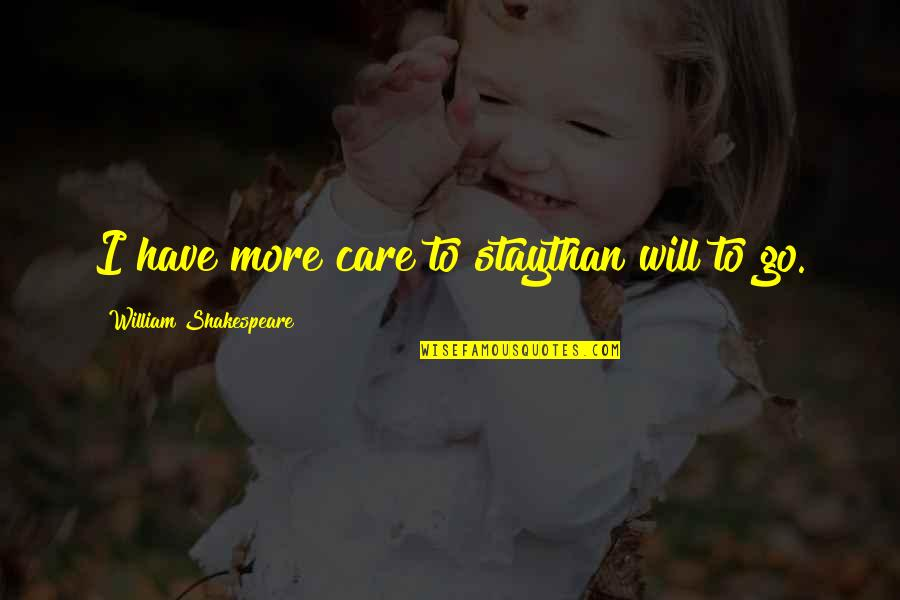 Shakespeare Parting Quotes By William Shakespeare: I have more care to staythan will to