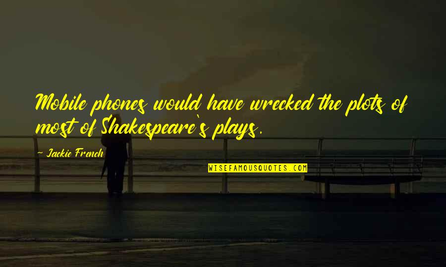 Shakespeare Plots Quotes By Jackie French: Mobile phones would have wrecked the plots of