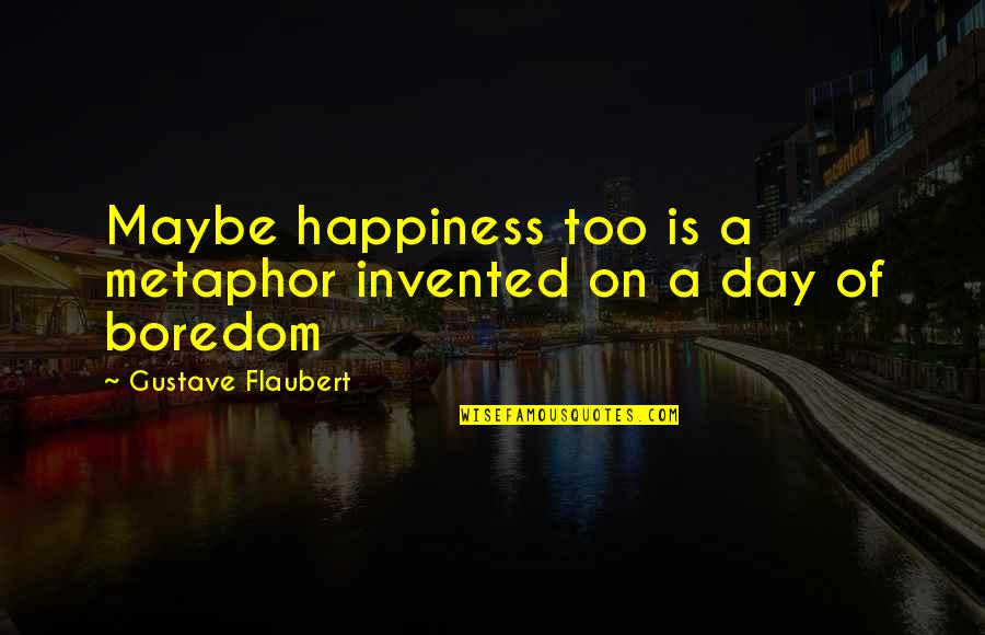 Shakespeare Popularity Quotes By Gustave Flaubert: Maybe happiness too is a metaphor invented on