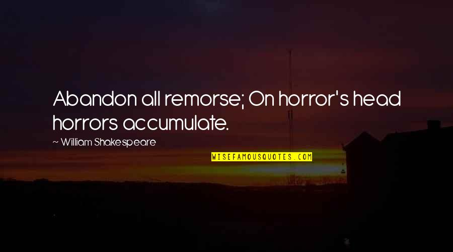 Shakespeare Remorse Quotes By William Shakespeare: Abandon all remorse; On horror's head horrors accumulate.