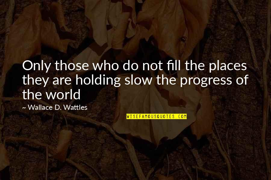 Shakespeare Self Knowledge Quotes By Wallace D. Wattles: Only those who do not fill the places