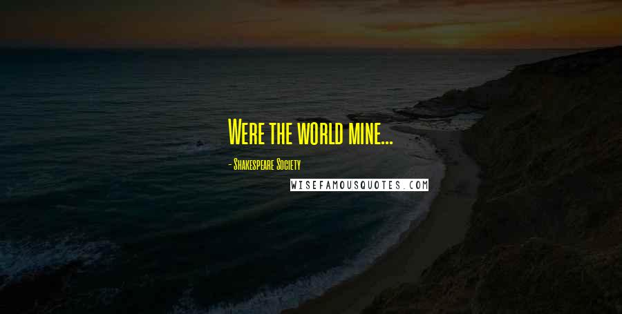 Shakespeare Society quotes: Were the world mine...