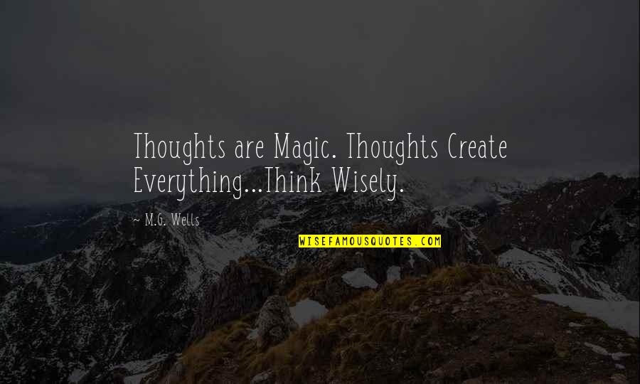 Shakespire's Quotes By M.G. Wells: Thoughts are Magic. Thoughts Create Everything...Think Wisely.