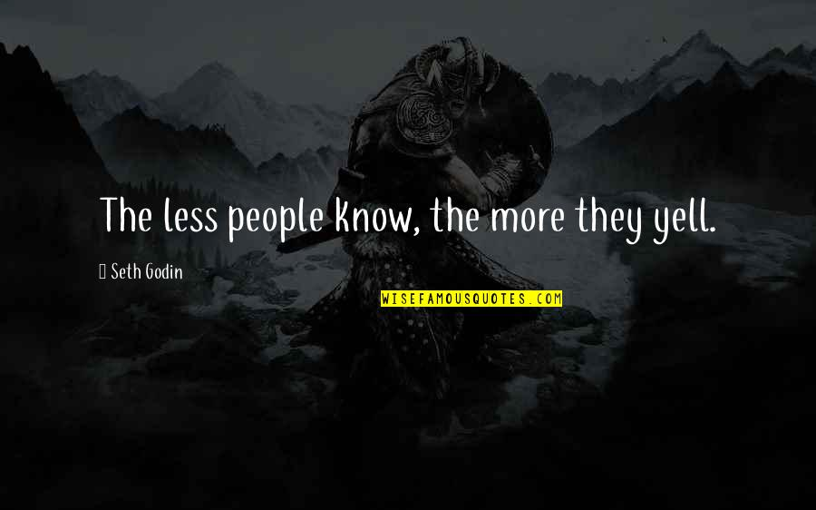 Shakespire's Quotes By Seth Godin: The less people know, the more they yell.