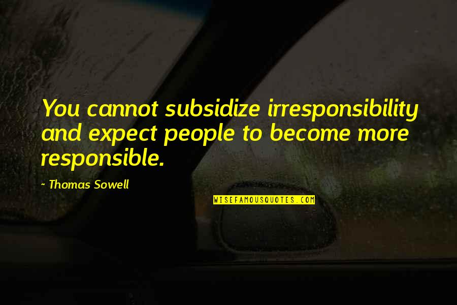 Shakespire's Quotes By Thomas Sowell: You cannot subsidize irresponsibility and expect people to