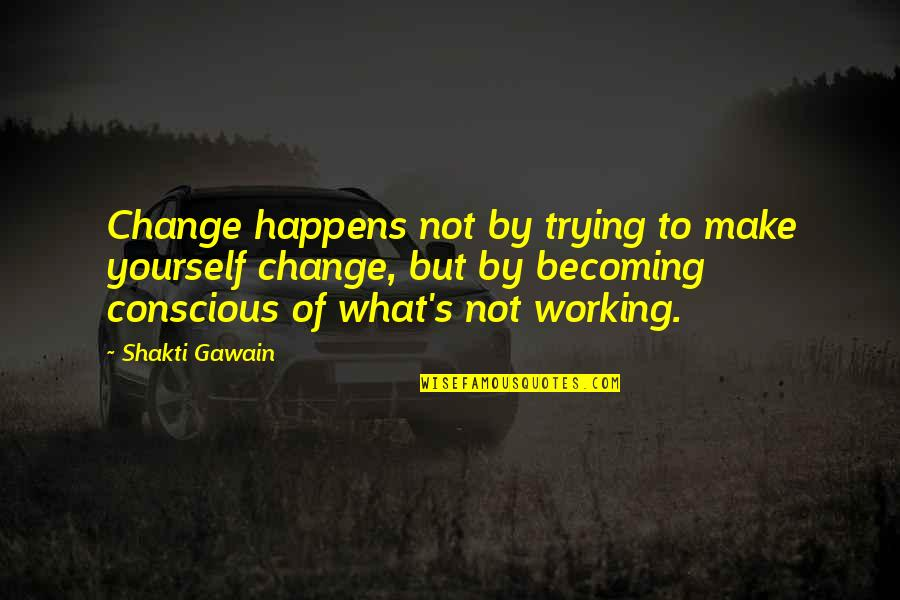 Shakti Quotes By Shakti Gawain: Change happens not by trying to make yourself