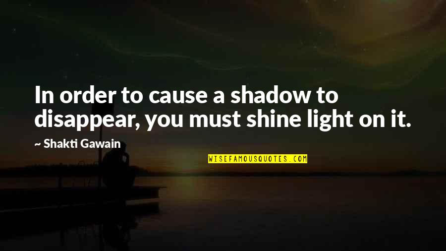 Shakti Quotes By Shakti Gawain: In order to cause a shadow to disappear,