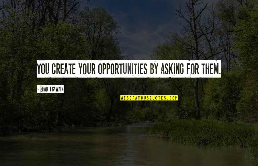 Shakti Quotes By Shakti Gawain: You create your opportunities by asking for them.