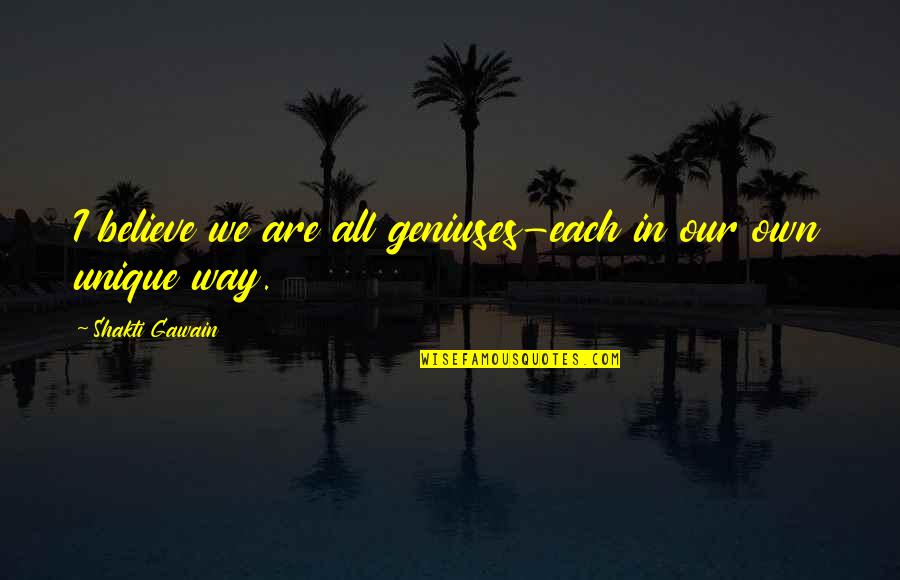 Shakti Quotes By Shakti Gawain: I believe we are all geniuses-each in our