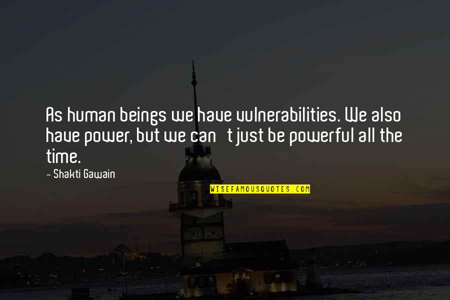 Shakti Quotes By Shakti Gawain: As human beings we have vulnerabilities. We also