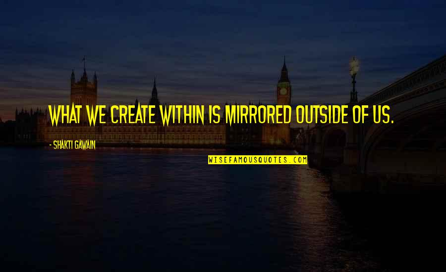 Shakti Quotes By Shakti Gawain: What we create within is mirrored outside of