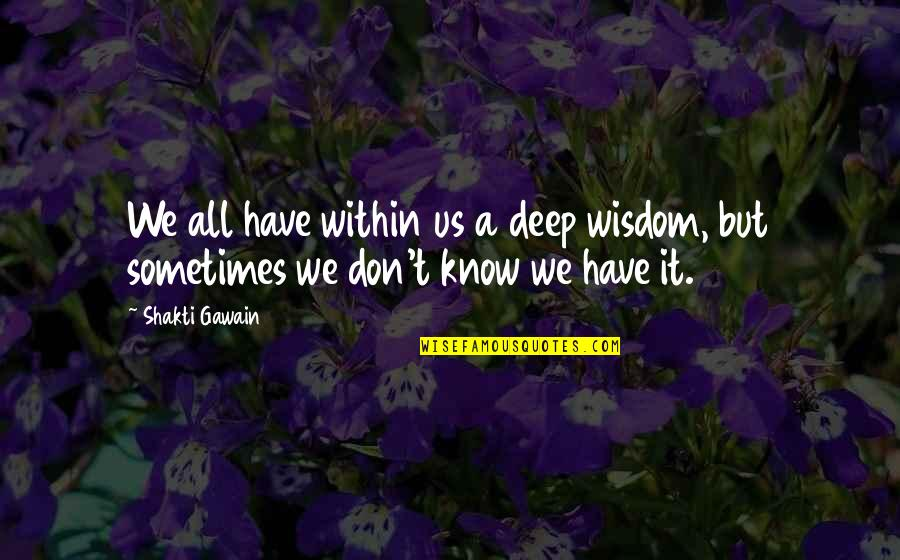 Shakti Quotes By Shakti Gawain: We all have within us a deep wisdom,