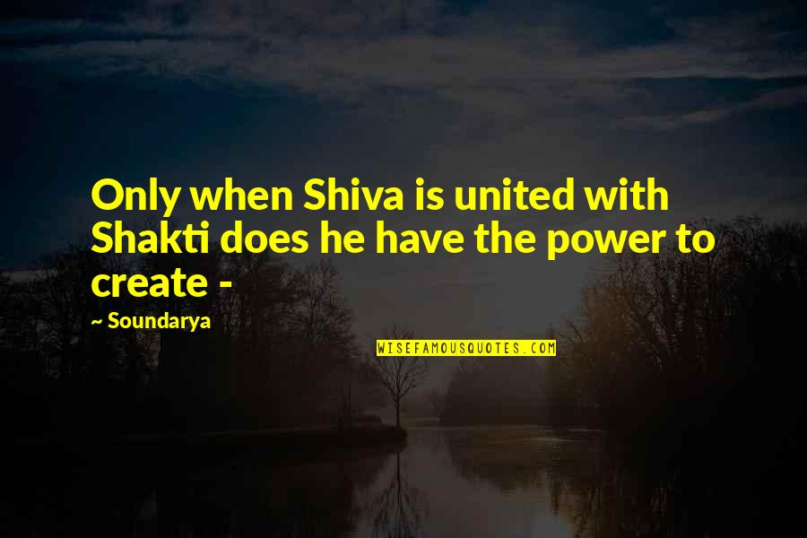 Shakti Quotes By Soundarya: Only when Shiva is united with Shakti does