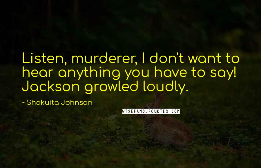 Shakuita Johnson quotes: Listen, murderer, I don't want to hear anything you have to say! Jackson growled loudly.