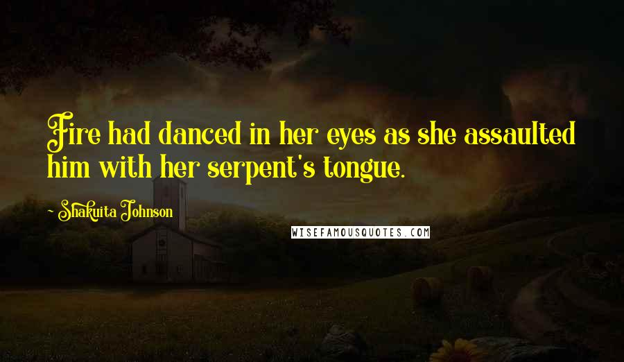 Shakuita Johnson quotes: Fire had danced in her eyes as she assaulted him with her serpent's tongue.
