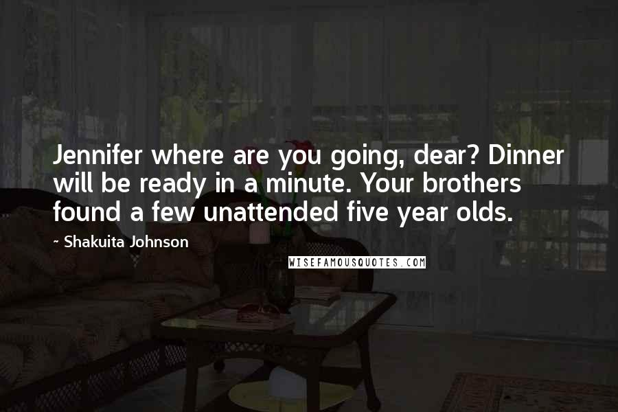 Shakuita Johnson quotes: Jennifer where are you going, dear? Dinner will be ready in a minute. Your brothers found a few unattended five year olds.