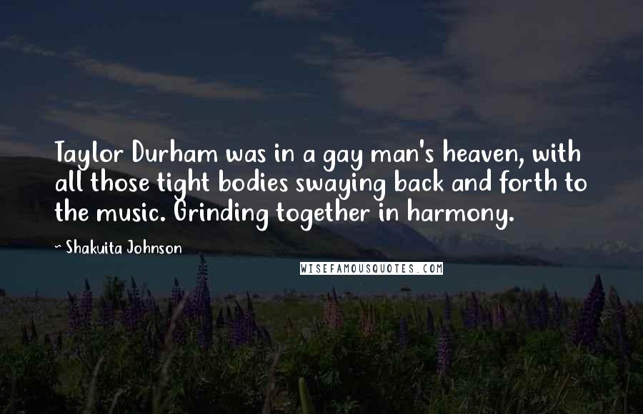 Shakuita Johnson quotes: Taylor Durham was in a gay man's heaven, with all those tight bodies swaying back and forth to the music. Grinding together in harmony.
