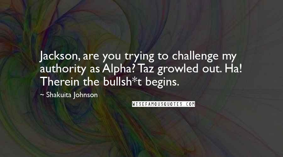 Shakuita Johnson quotes: Jackson, are you trying to challenge my authority as Alpha? Taz growled out. Ha! Therein the bullsh*t begins.