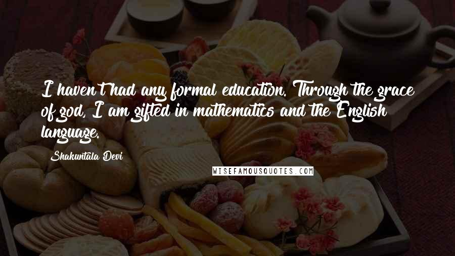 Shakuntala Devi quotes: I haven't had any formal education. Through the grace of god, I am gifted in mathematics and the English language.