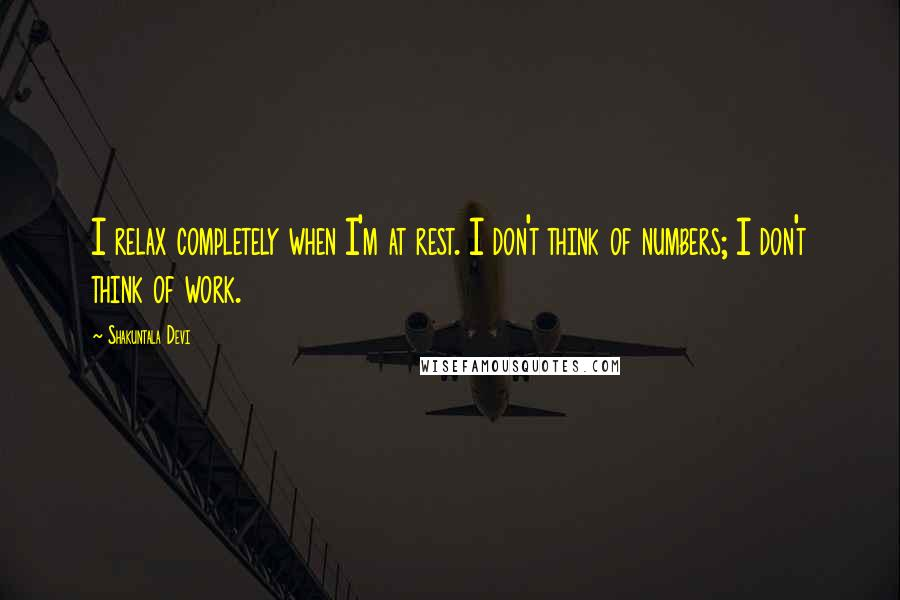 Shakuntala Devi quotes: I relax completely when I'm at rest. I don't think of numbers; I don't think of work.