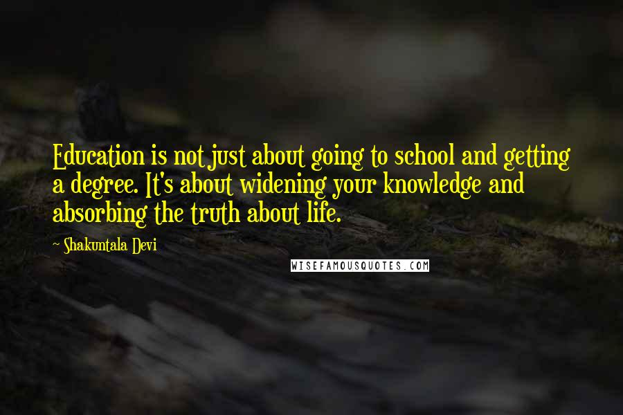 Shakuntala Devi quotes: Education is not just about going to school and getting a degree. It's about widening your knowledge and absorbing the truth about life.