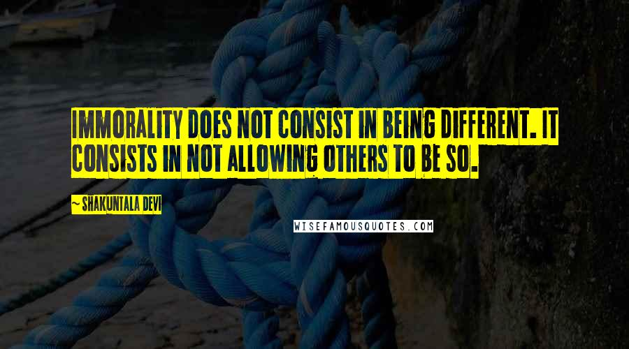 Shakuntala Devi quotes: Immorality does not consist in being different. It consists in not allowing others to be so.