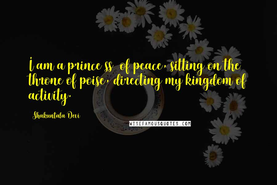 Shakuntala Devi quotes: I am a prince(ss) of peace, sitting on the throne of poise, directing my kingdom of activity.
