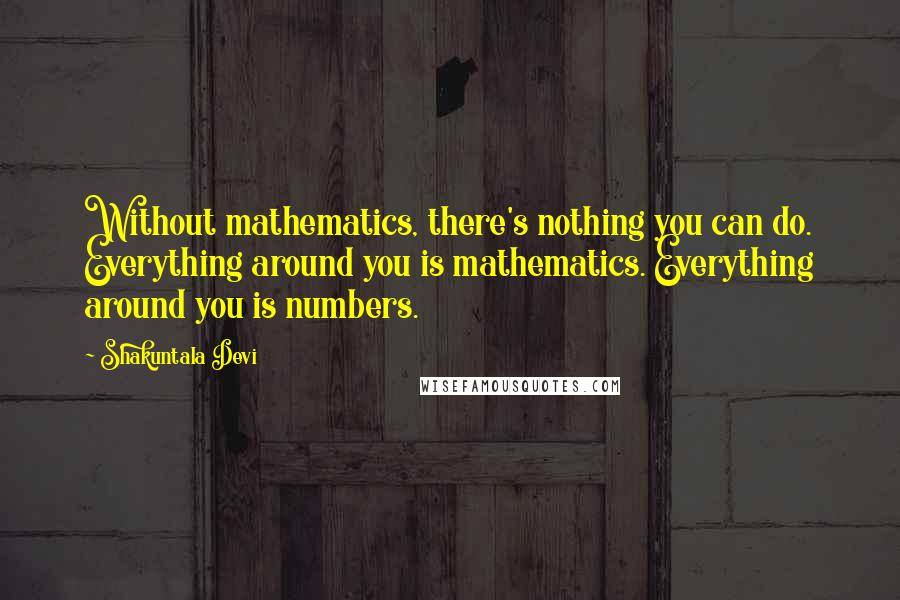 Shakuntala Devi quotes: Without mathematics, there's nothing you can do. Everything around you is mathematics. Everything around you is numbers.