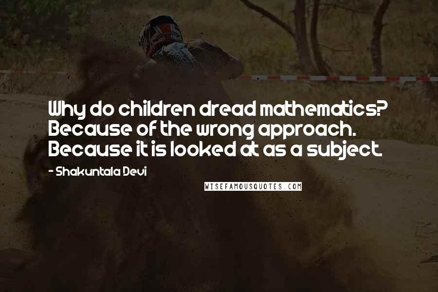 Shakuntala Devi quotes: Why do children dread mathematics? Because of the wrong approach. Because it is looked at as a subject.