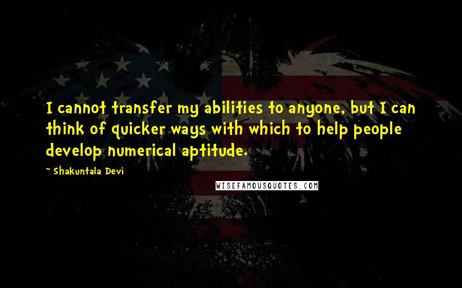 Shakuntala Devi quotes: I cannot transfer my abilities to anyone, but I can think of quicker ways with which to help people develop numerical aptitude.