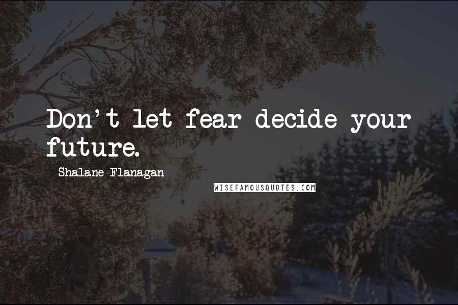 Shalane Flanagan quotes: Don't let fear decide your future.
