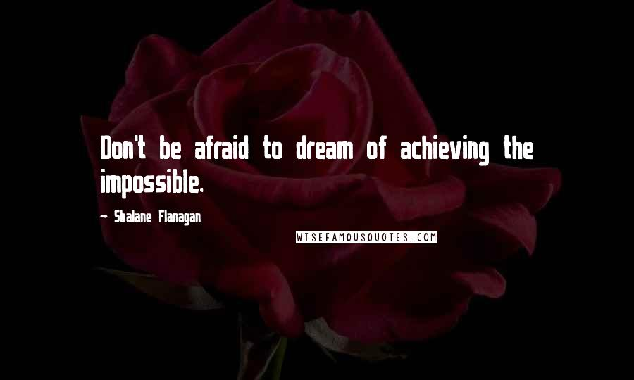 Shalane Flanagan quotes: Don't be afraid to dream of achieving the impossible.
