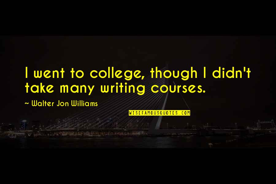 Shalini Quotes By Walter Jon Williams: I went to college, though I didn't take