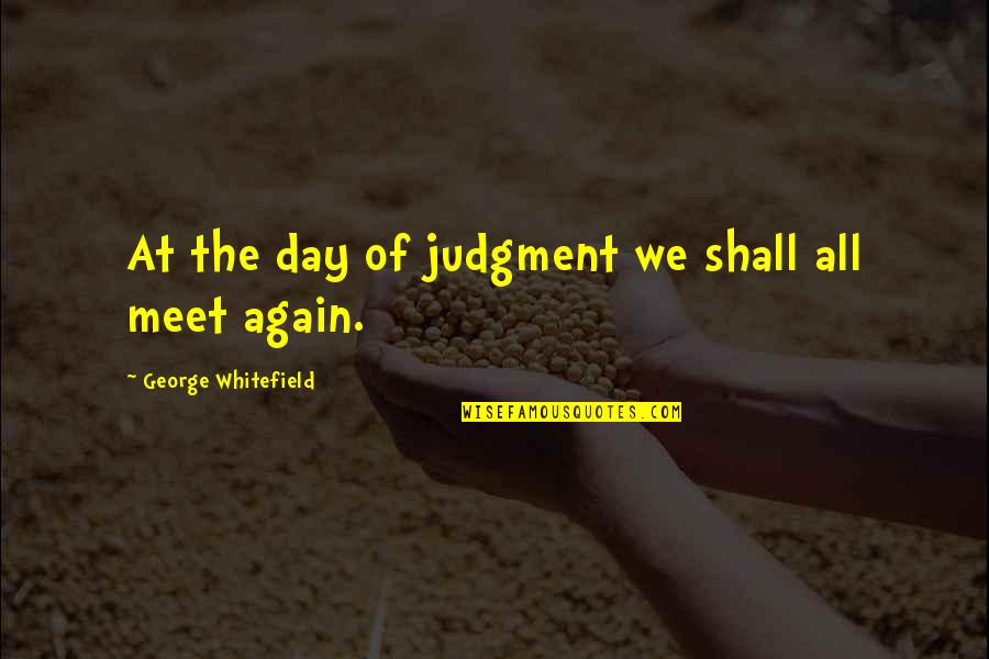 Shall We Meet Quotes By George Whitefield: At the day of judgment we shall all