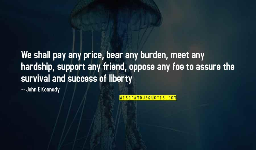 Shall We Meet Quotes By John F. Kennedy: We shall pay any price, bear any burden,