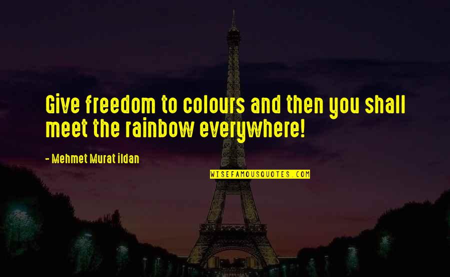 Shall We Meet Quotes By Mehmet Murat Ildan: Give freedom to colours and then you shall
