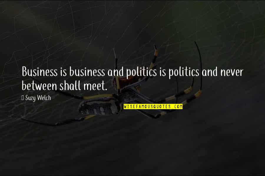 Shall We Meet Quotes By Suzy Welch: Business is business and politics is politics and